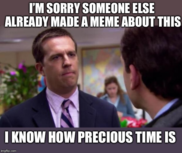 Sorry I annoyed you | I'M SORRY SOMEONE ELSE ALREADY MADE A MEME ABOUT THIS I KNOW HOW PRECIOUS TIME IS | image tagged in sorry i annoyed you | made w/ Imgflip meme maker
