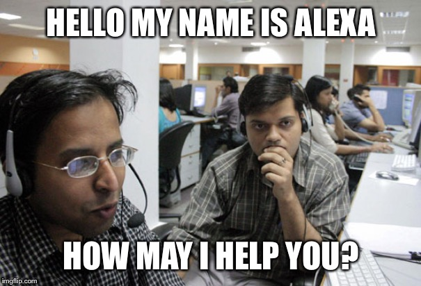 Alexa why do you sound like a dude? | HELLO MY NAME IS ALEXA HOW MAY I HELP YOU? | image tagged in indian call center,alexa,amazon | made w/ Imgflip meme maker