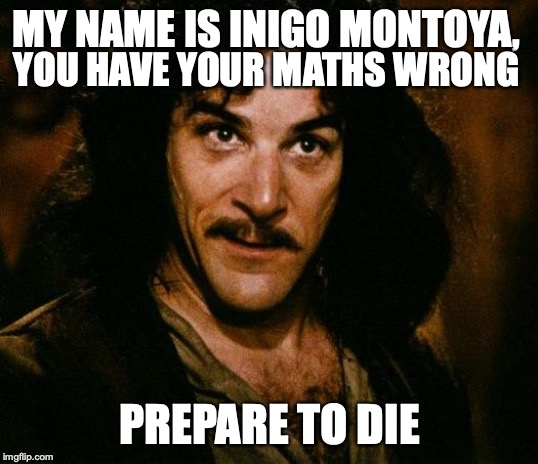 Inigo Montoya |  MY NAME IS INIGO MONTOYA, YOU HAVE YOUR MATHS WRONG; PREPARE TO DIE | image tagged in memes,inigo montoya | made w/ Imgflip meme maker