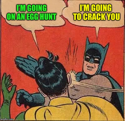 Batman Slapping Robin Meme | I'M GOING ON AN EGG HUNT I'M GOING TO CRACK YOU | image tagged in memes,batman slapping robin | made w/ Imgflip meme maker
