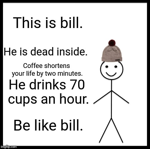 Be Like Bill Meme | This is bill. Coffee shortens your life by two minutes. He drinks 70 cups an hour. Be like bill. He is dead inside. | image tagged in memes,be like bill | made w/ Imgflip meme maker