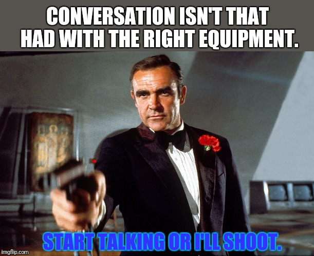 START TALKING OR I'LL SHOOT. CONVERSATION ISN'T THAT HAD WITH THE RIGHT EQUIPMENT. | made w/ Imgflip meme maker