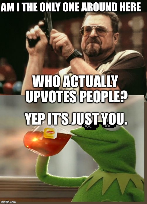 AM I THE ONLY ONE AROUND HERE WHO ACTUALLY UPVOTES PEOPLE? YEP IT'S JUST YOU. | image tagged in memes,am i the only one around here | made w/ Imgflip meme maker