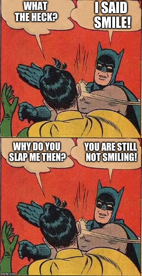 WHAT THE HECK? I SAID SMILE! WHY DO YOU SLAP ME THEN? YOU ARE STILL NOT SMILING! | image tagged in memes,batman slapping robin | made w/ Imgflip meme maker
