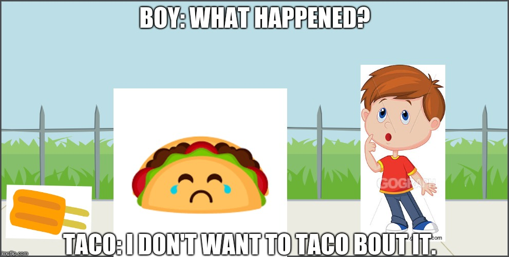 BOY: WHAT HAPPENED? TACO: I DON'T WANT TO TACO BOUT IT. | image tagged in puns | made w/ Imgflip meme maker