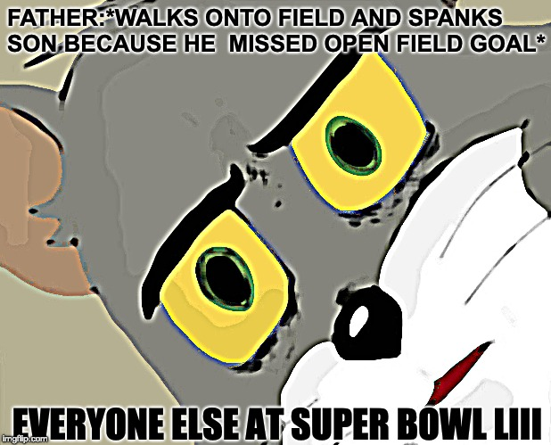 only in America........ | FATHER:*WALKS ONTO FIELD AND SPANKS SON BECAUSE HE  MISSED OPEN FIELD GOAL* EVERYONE ELSE AT SUPER BOWL LIII | image tagged in memes,unsettled tom,super bowl,spanked,daddy | made w/ Imgflip meme maker