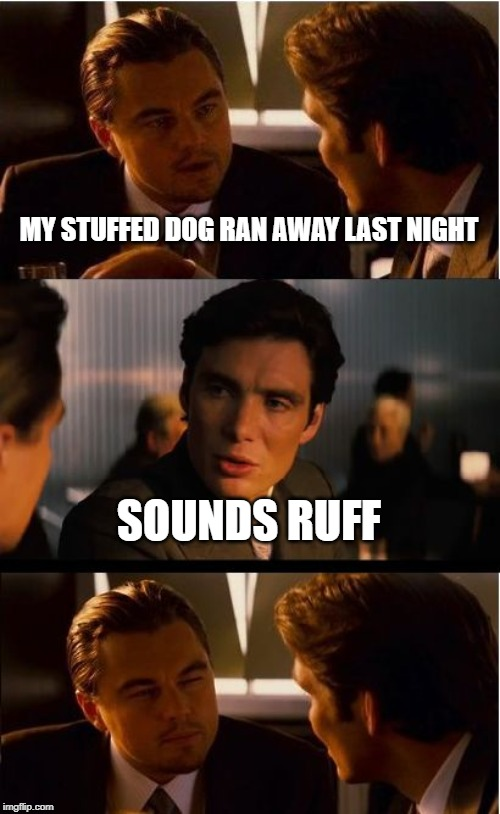 Inception Meme | MY STUFFED DOG RAN AWAY LAST NIGHT SOUNDS RUFF | image tagged in memes,inception | made w/ Imgflip meme maker