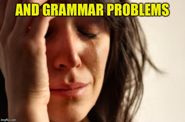 First World Problems Meme | AND GRAMMAR PROBLEMS | image tagged in memes,first world problems | made w/ Imgflip meme maker