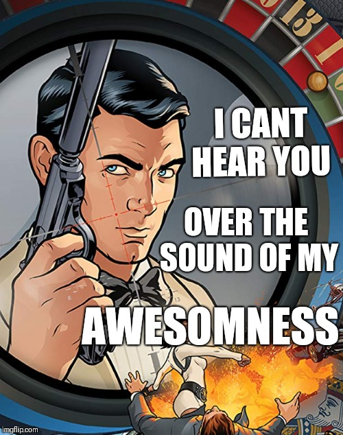 Awesomeness |  I CANT HEAR YOU; OVER THE SOUND OF MY; AWESOMNESS | image tagged in archer | made w/ Imgflip meme maker