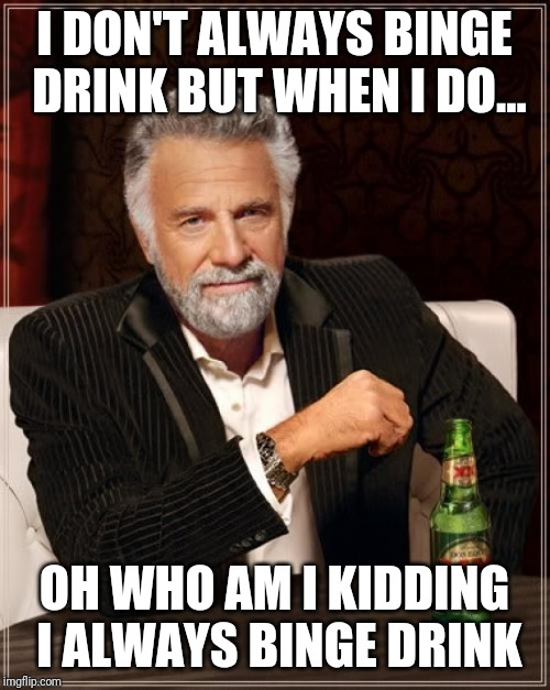 Stay Pickled, My Friends | I DON'T ALWAYS BINGE DRINK BUT WHEN I DO... OH WHO AM I KIDDING I ALWAYS BINGE DRINK | image tagged in memes,the most interesting man in the world,alcohol,overconfident alcoholic | made w/ Imgflip meme maker