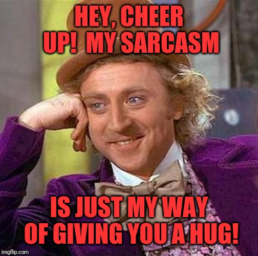 Creepy Condescending Wonka Meme | HEY, CHEER UP!  MY SARCASM IS JUST MY WAY OF GIVING YOU A HUG! | image tagged in memes,creepy condescending wonka | made w/ Imgflip meme maker