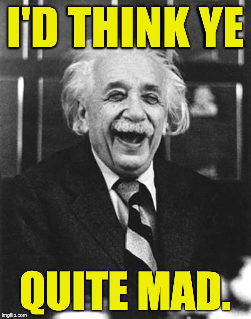 Einstein laugh | I'D THINK YE QUITE MAD. | image tagged in einstein laugh | made w/ Imgflip meme maker