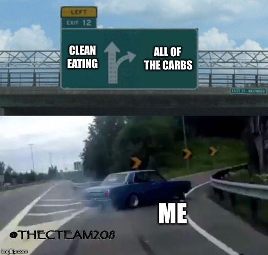 Left Exit 12 Off Ramp Meme | CLEAN EATING ALL OF THE CARBS ME @THECTEAM208 | image tagged in memes,left exit 12 off ramp | made w/ Imgflip meme maker