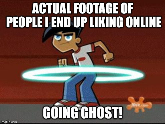 Danny Phantom | ACTUAL FOOTAGE OF PEOPLE I END UP LIKING ONLINE GOING GHOST! | image tagged in danny phantom | made w/ Imgflip meme maker