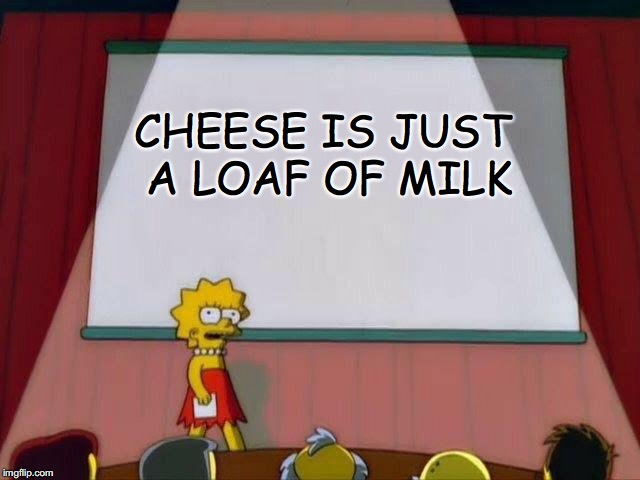 Legend Dairy. | CHEESE IS JUST A LOAF OF MILK | image tagged in lisa simpson's presentation,the truth,illuminati,donald trump,hillary clinton 2016,cheese | made w/ Imgflip meme maker