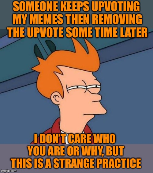 I noticed three memes this morning with one less upvote, Whatever floats your boat :,-) | SOMEONE KEEPS UPVOTING MY MEMES THEN REMOVING THE UPVOTE SOME TIME LATER I DON'T CARE WHO YOU ARE OR WHY, BUT THIS IS A STRANGE PRACTICE | image tagged in memes,futurama fry,give,upvotes,or is it,taken | made w/ Imgflip meme maker