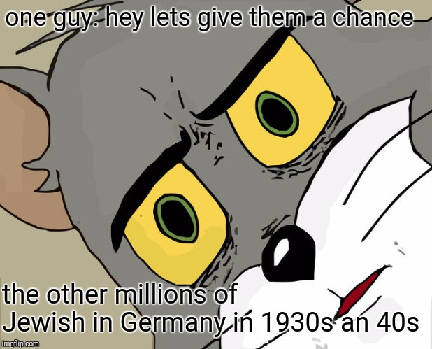 It's One Of Those Jokes Folks. | one guy: hey lets give them a chance the other millions of Jewish in Germany in 1930s an 40s | image tagged in memes,unsettled tom,someone,guy,jewish,germany | made w/ Imgflip meme maker