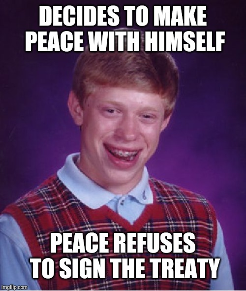 Bad Luck Brian Meme | DECIDES TO MAKE PEACE WITH HIMSELF PEACE REFUSES TO SIGN THE TREATY | image tagged in memes,bad luck brian | made w/ Imgflip meme maker