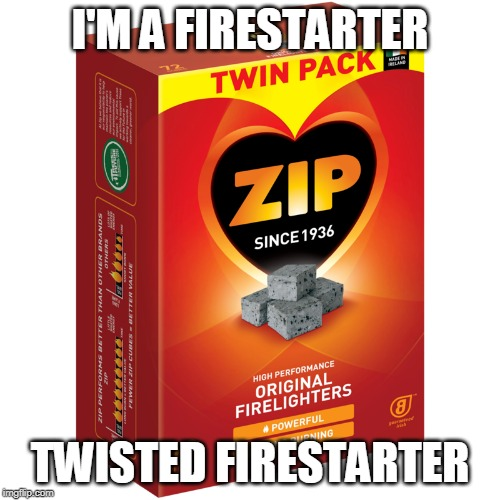 firestarter | I'M A FIRESTARTER TWISTED FIRESTARTER | image tagged in firestarter | made w/ Imgflip meme maker