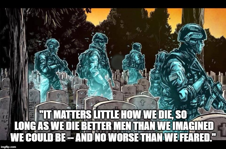 """IT MATTERS LITTLE HOW WE DIE, SO LONG AS WE DIE BETTER MEN THAN WE IMAGINED WE COULD BE -- AND NO WORSE THAN WE FEARED."" 