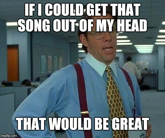 That Would Be Great Meme | IF I COULD GET THAT SONG OUT OF MY HEAD THAT WOULD BE GREAT | image tagged in memes,that would be great | made w/ Imgflip meme maker