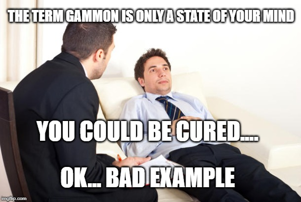 bad psychiatrist | YOU COULD BE CURED.... THE TERM GAMMON IS ONLY A STATE OF YOUR MIND OK... BAD EXAMPLE | image tagged in brexit | made w/ Imgflip meme maker