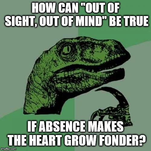 "Philosoraptor Meme | HOW CAN ""OUT OF SIGHT, OUT OF MIND"" BE TRUE IF ABSENCE MAKES THE HEART GROW FONDER? 