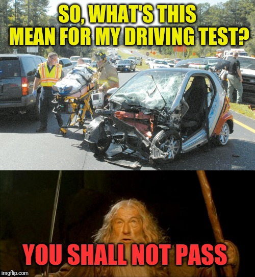Smashing first test drive, though | SO, WHAT'S THIS MEAN FOR MY DRIVING TEST? YOU SHALL NOT PASS | image tagged in gandalf you shall not pass,memes,confused dafuq jack sparrow what,car crash,immortal,cravenmoordik | made w/ Imgflip meme maker
