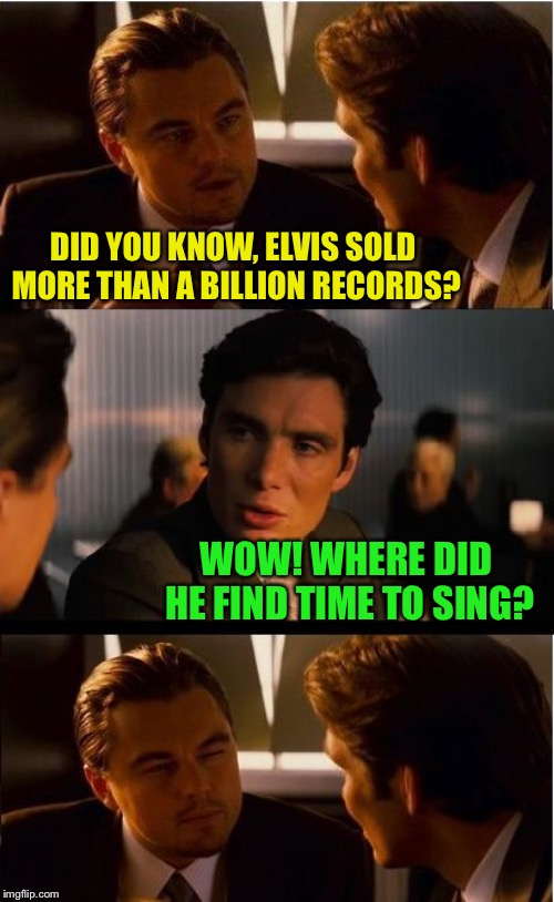 Inception Meme | DID YOU KNOW, ELVIS SOLD MORE THAN A BILLION RECORDS? WOW! WHERE DID HE FIND TIME TO SING? | image tagged in memes,inception,elvis | made w/ Imgflip meme maker