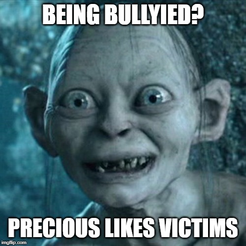even my friends hate me........... | BEING BULLYIED? PRECIOUS LIKES VICTIMS | image tagged in memes,gollum,sadness,bullying | made w/ Imgflip meme maker