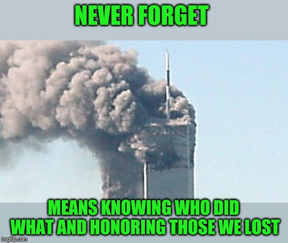 Some people did something? | NEVER FORGET MEANS KNOWING WHO DID WHAT AND HONORING THOSE WE LOST | image tagged in 9/11 | made w/ Imgflip meme maker