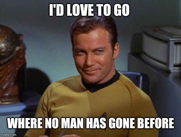 Kirk Smirk | I'D LOVE TO GO WHERE NO MAN HAS GONE BEFORE | image tagged in kirk smirk | made w/ Imgflip meme maker