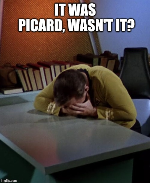 Kirk face in hands | IT WAS PICARD, WASN'T IT? | image tagged in kirk face in hands | made w/ Imgflip meme maker