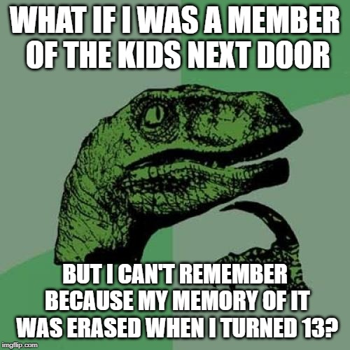 Philosoraptor Meme |  WHAT IF I WAS A MEMBER OF THE KIDS NEXT DOOR; BUT I CAN'T REMEMBER BECAUSE MY MEMORY OF IT WAS ERASED WHEN I TURNED 13? | image tagged in memes,philosoraptor | made w/ Imgflip meme maker