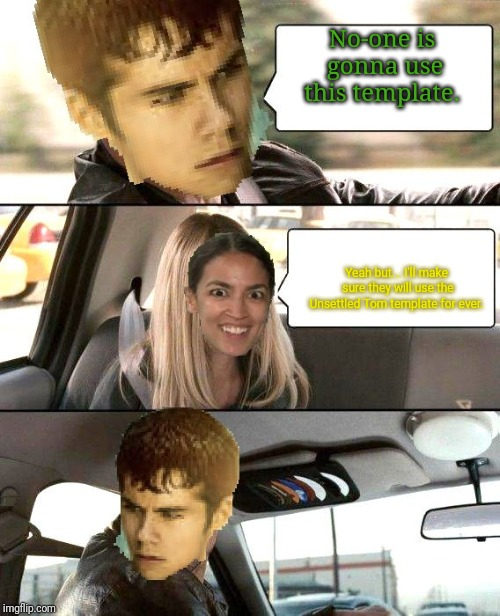Thomas from Maze Runner Driving | No-one is gonna use this template. Yeah but... I'll make sure they will use the Unsettled Tom template for ever. | image tagged in thomas from maze runner driving | made w/ Imgflip meme maker