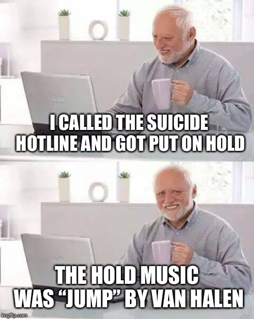 "Might as well Jump |  I CALLED THE SUICIDE HOTLINE AND GOT PUT ON HOLD; THE HOLD MUSIC WAS ""JUMP"" BY VAN HALEN 