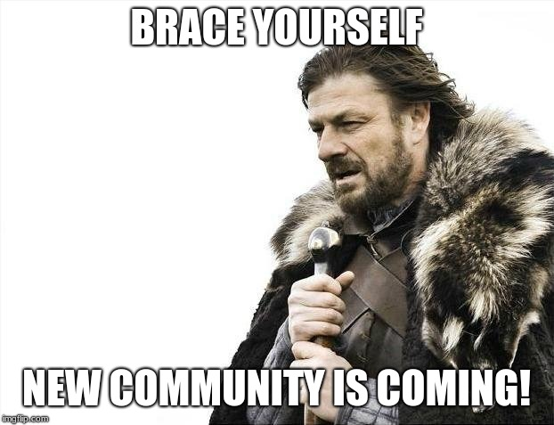 Brace Yourselves X is Coming Meme | BRACE YOURSELF NEW COMMUNITY IS COMING! | image tagged in memes,brace yourselves x is coming | made w/ Imgflip meme maker