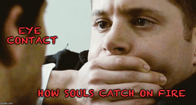 Eye contact |  EYE CONTACT; HOW SOULS CATCH ON FIRE | image tagged in supernatural,supernatural dean winchester | made w/ Imgflip meme maker