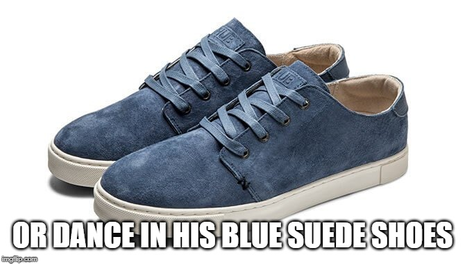 Blue Suede Shoes | OR DANCE IN HIS BLUE SUEDE SHOES | image tagged in blue suede shoes | made w/ Imgflip meme maker