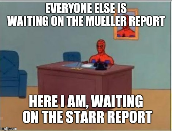 Spiderman Computer Desk |  EVERYONE ELSE IS WAITING ON THE MUELLER REPORT; HERE I AM, WAITING ON THE STARR REPORT | image tagged in memes,spiderman computer desk,spiderman | made w/ Imgflip meme maker