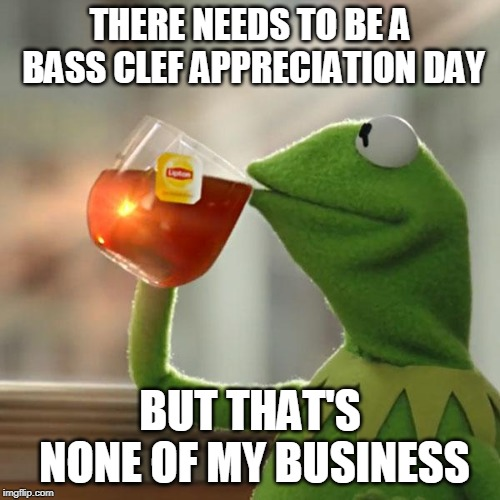 But Thats None Of My Business Meme | THERE NEEDS TO BE A BASS CLEF APPRECIATION DAY BUT THAT'S NONE OF MY BUSINESS | image tagged in memes,but thats none of my business,kermit the frog | made w/ Imgflip meme maker