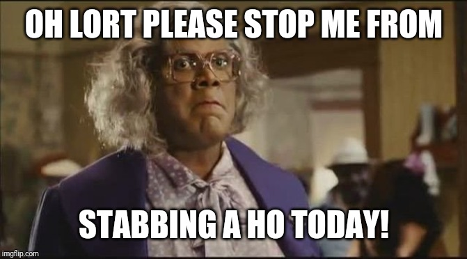 OH LORT PLEASE STOP ME FROM STABBING A HO TODAY! | image tagged in madea | made w/ Imgflip meme maker