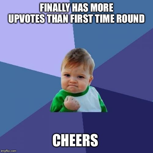 Success Kid Meme | FINALLY HAS MORE UPVOTES THAN FIRST TIME ROUND CHEERS | image tagged in memes,success kid | made w/ Imgflip meme maker