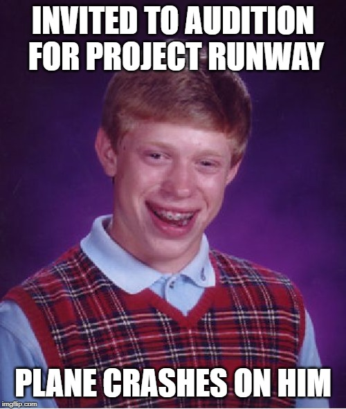 One Day You're In, The Next Day You Are Out | INVITED TO AUDITION FOR PROJECT RUNWAY PLANE CRASHES ON HIM | image tagged in memes,bad luck brian | made w/ Imgflip meme maker