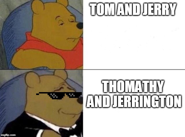 Tuxedo winnie the pooh | TOM AND JERRY THOMATHY AND JERRINGTON | image tagged in tuxedo winnie the pooh | made w/ Imgflip meme maker