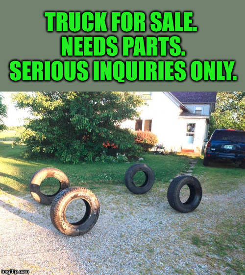 Great ad |  TRUCK FOR SALE. NEEDS PARTS. SERIOUS INQUIRIES ONLY. | image tagged in funny meme,used car salesman,truck | made w/ Imgflip meme maker