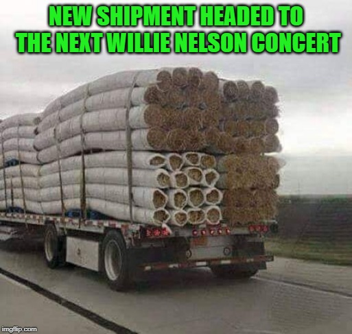 Smoking | NEW SHIPMENT HEADED TO THE NEXT WILLIE NELSON CONCERT | image tagged in willie nelson,shipment | made w/ Imgflip meme maker