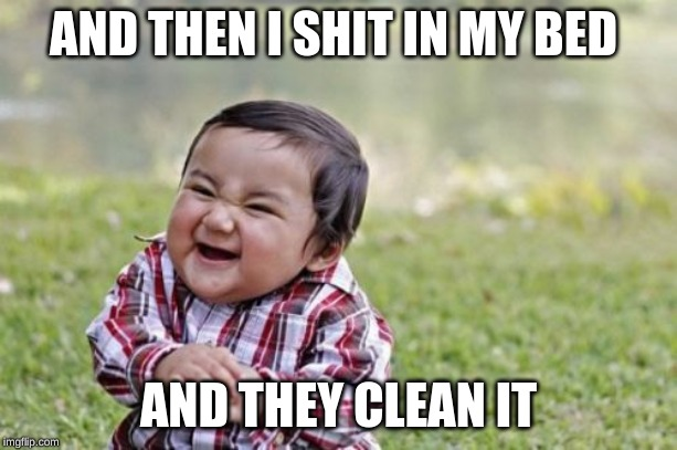 Evil Toddler Meme | AND THEN I SHIT IN MY BED AND THEY CLEAN IT | image tagged in memes,evil toddler | made w/ Imgflip meme maker