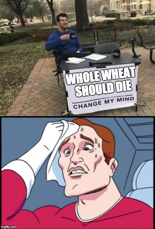 WHOLE WHEAT SHOULD DIE | image tagged in memes,change my mind | made w/ Imgflip meme maker