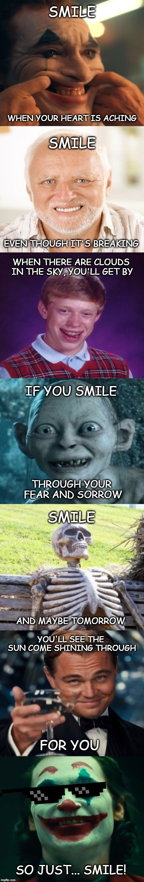 Let me put a smile on your face! :) | SMILE WHEN YOUR HEART IS ACHING SMILE EVEN THOUGH IT'S BREAKING WHEN THERE ARE CLOUDS IN THE SKY, YOU'LL GET BY IF YOU SMILE THROUGH YOUR FE | image tagged in long meme,the joker,joker,smile,happy,happy easter | made w/ Imgflip meme maker